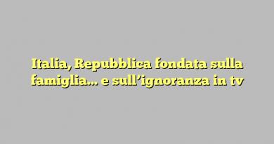 Italia, Repubblica fondata sulla famiglia… e sull'ignoranza in tv