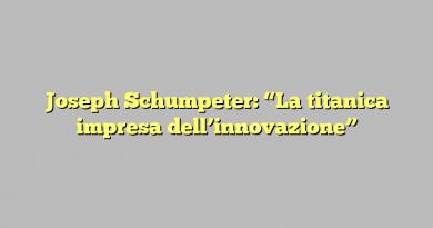 """Joseph Schumpeter: """"La titanica impresa dell'innovazione"""""""