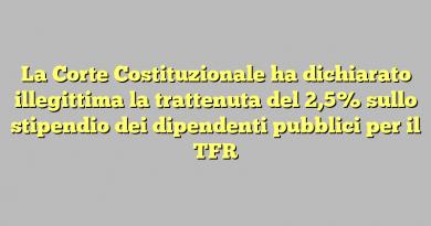 La Corte Costituzionale ha dichiarato illegittima la trattenuta del 2,5% sullo stipendio dei dipendenti pubblici per il TFR