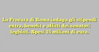 La Procura di Roma indaga gli stipendi extra, benefit e affitti dei senatori leghisti. Spesi 15 milioni di euro.