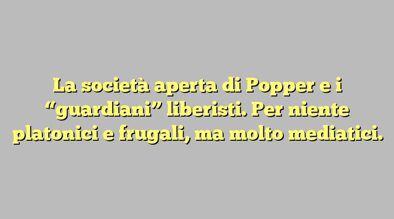 """La società aperta di Popper e i """"guardiani"""" liberisti. Per niente platonici e frugali, ma molto mediatici."""