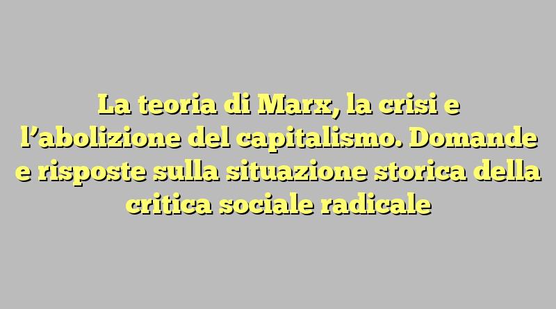 La teoria di Marx, la crisi e l'abolizione del capitalismo. Domande e risposte sulla situazione storica della critica sociale radicale