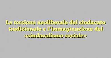 La torsione neoliberale del sindacato tradizionale e l'immaginazione del «sindacalismo sociale»