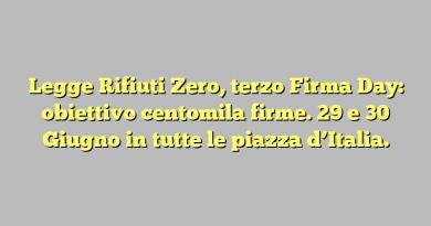 Legge Rifiuti Zero, terzo Firma Day: obiettivo centomila firme. 29 e 30 Giugno in tutte le piazza d'Italia.