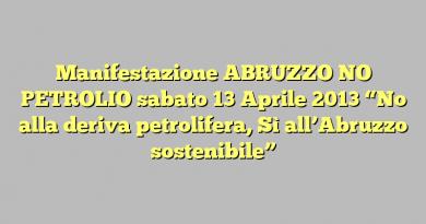 """Manifestazione ABRUZZO NO PETROLIO sabato 13 Aprile 2013 """"No alla deriva petrolifera, Sì all'Abruzzo sostenibile"""""""