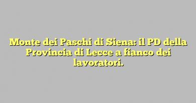 Monte dei Paschi di Siena: il PD della Provincia di Lecce a fianco dei lavoratori.