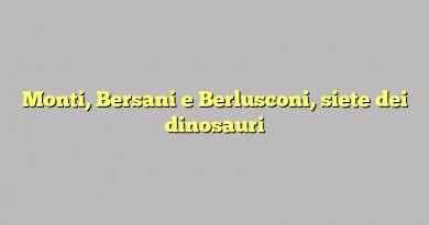 Monti, Bersani e Berlusconi, siete dei dinosauri
