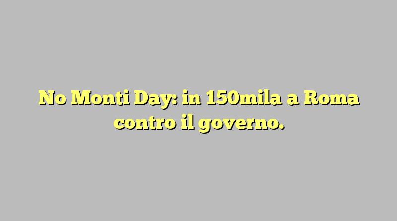 No Monti Day: in 150mila a Roma contro il governo.