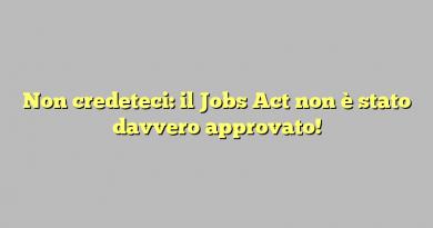Non credeteci: il Jobs Act non è stato davvero approvato!