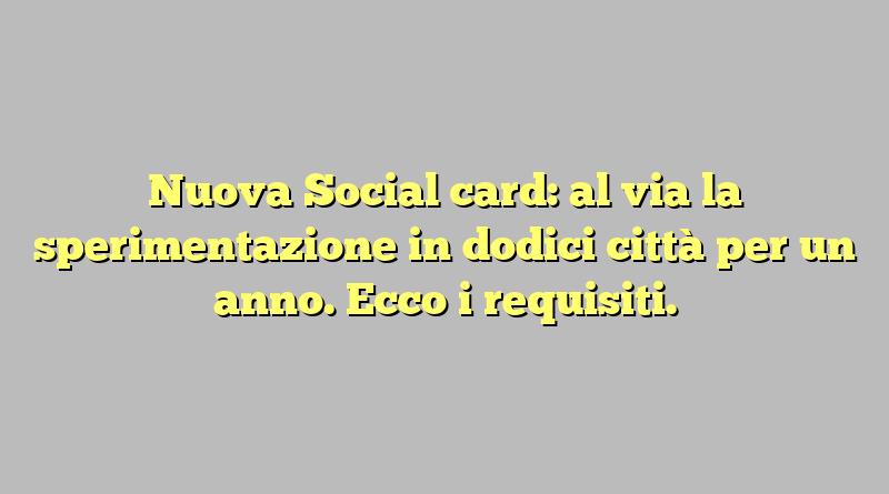 Nuova Social card: al via la sperimentazione in dodici città per un anno. Ecco i requisiti.
