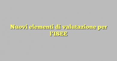 Nuovi elementi di valutazione per l'ISEE