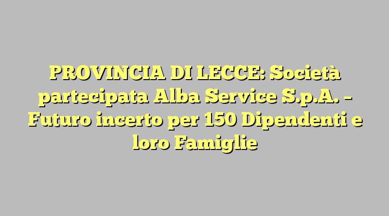 PROVINCIA DI LECCE: Società partecipata Alba Service S.p.A. – Futuro incerto per 150 Dipendenti e loro Famiglie