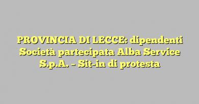 PROVINCIA DI LECCE: dipendenti Società partecipata Alba Service S.p.A. – Sit-in di protesta