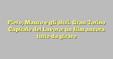 Piero, Mauro e gli altri. Gran Torino Capitale del Lavoro: un film ancora tutto da girare