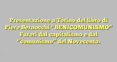 """Presentazione a Torino del libro di Piero Bernocchi """"BENICOMUNISMO"""" Furori dal capitalismo e dal """"comunismo"""" del Novecento."""