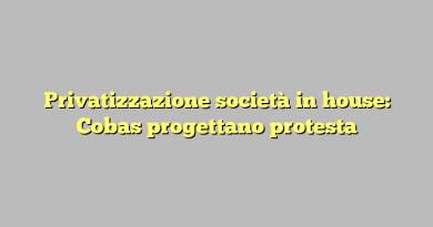 Privatizzazione società in house: Cobas progettano protesta