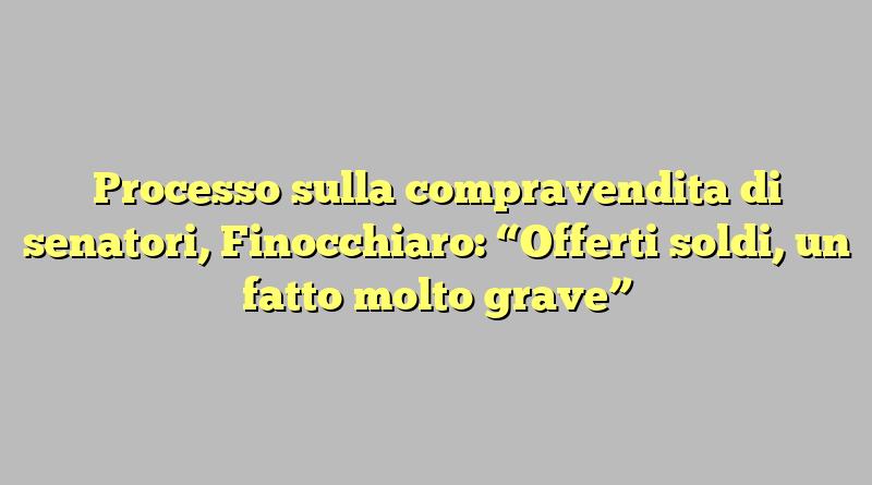 """Processo sulla compravendita di senatori, Finocchiaro: """"Offerti soldi, un fatto molto grave"""""""