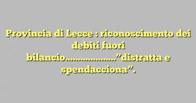 """Provincia di Lecce : riconoscimento dei debiti fuori bilancio………………..""""distratta e spendacciona""""."""