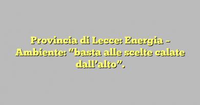 """Provincia di Lecce: Energia – Ambiente: """"basta alle scelte calate dall'alto""""."""