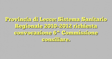 Provincia di Lecce: Sistema Sanitario Regionale 2010-2012 richiesta convocazione  6^ Commissione consiliare.