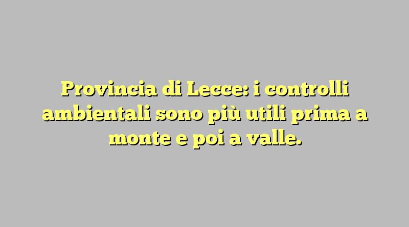 Provincia di Lecce: i controlli ambientali sono più utili prima a monte e poi a valle.
