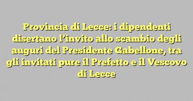 Provincia di Lecce: i dipendenti disertano l'invito allo scambio degli auguri del Presidente Gabellone, tra gli invitati pure il Prefetto e il Vescovo di Lecce
