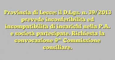 Provincia di Lecce: il D.Lgs. n. 39/2013 prevede inconferibilità ed incompatibilità di incarichi nella P.A. e società partecipate. Richiesta la convocazione 9^ Commissione consiliare.
