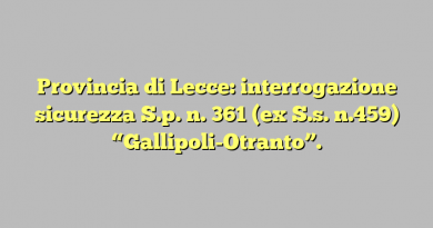 """Provincia di Lecce: interrogazione sicurezza  S.p. n. 361 (ex S.s. n.459) """"Gallipoli-Otranto""""."""