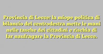 Provincia di Lecce: la miope politica di bilancio del centrodestra mette le mani nelle tasche dei cittadini e rischia di far naufragare la Provincia di Lecce.