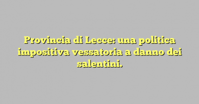 Provincia di Lecce: una politica impositiva vessatoria a danno dei salentini.