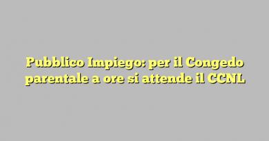 Pubblico Impiego: per il Congedo parentale a ore si attende il CCNL