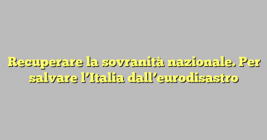 Recuperare la sovranità nazionale. Per salvare l'Italia dall'eurodisastro
