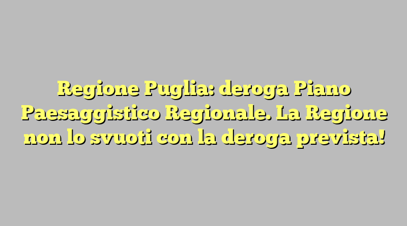 Regione Puglia: deroga Piano Paesaggistico Regionale. La Regione non lo svuoti con la deroga prevista!