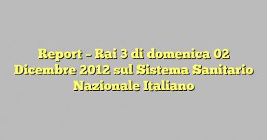 Report – Rai 3 di domenica 02 Dicembre 2012 sul Sistema Sanitario Nazionale Italiano