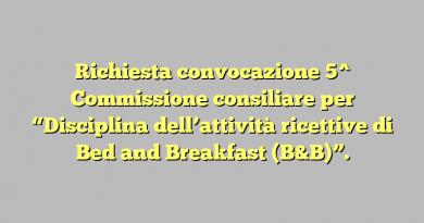 """Richiesta convocazione  5^ Commissione consiliare per  """"Disciplina dell'attività ricettive di Bed and Breakfast (B&B)""""."""