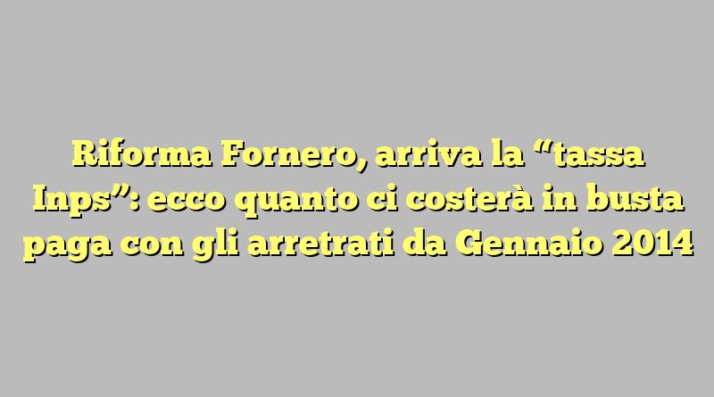 """Riforma Fornero, arriva la """"tassa Inps"""": ecco quanto ci costerà in busta paga con gli arretrati da Gennaio 2014"""
