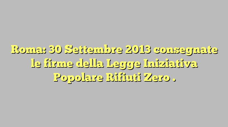 Roma: 30 Settembre 2013 consegnate le firme della Legge Iniziativa Popolare Rifiuti Zero .