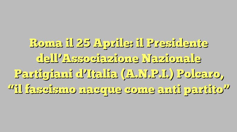 """Roma il 25 Aprile: il Presidente dell'Associazione Nazionale Partigiani d'Italia (A.N.P.I.) Polcaro,  """"il fascismo nacque come anti partito"""""""