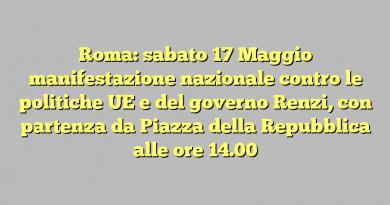 Roma: sabato 17 Maggio manifestazione nazionale contro le politiche UE e del governo Renzi, con partenza da Piazza della Repubblica alle ore 14.00