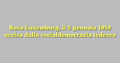 Rosa Luxemburg, il 5 gennaio 1919 uccisa dalla socialdemocrazia tedesca
