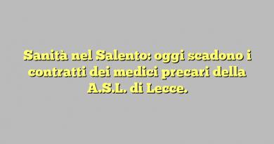 Sanità nel Salento: oggi scadono i contratti dei medici precari della A.S.L. di Lecce.