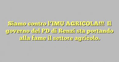 Siamo contro l'IMU AGRICOLA!!!    Il governo del PD di Renzi  sta portando alla fame il settore agricolo.