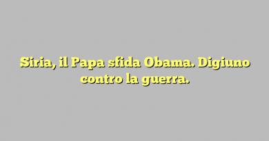 Siria, il Papa sfida Obama. Digiuno contro la guerra.