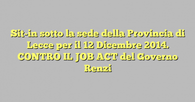 Sit-in sotto la sede della Provincia di Lecce  per il 12 Dicembre 2014. CONTRO IL JOB ACT del Governo Renzi