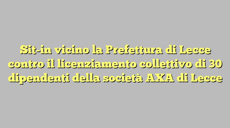 Sit-in vicino la Prefettura di Lecce  contro il licenziamento collettivo di 30 dipendenti della società AXA di Lecce