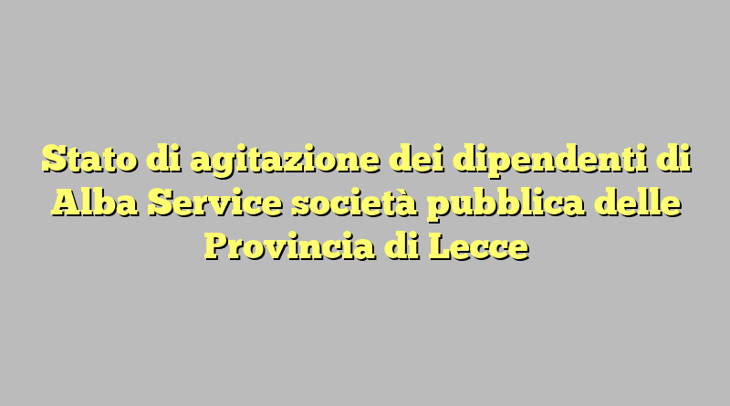Stato di agitazione dei dipendenti di Alba Service società pubblica delle Provincia di Lecce