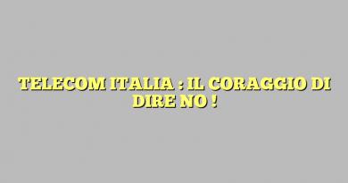 TELECOM ITALIA : IL CORAGGIO DI DIRE NO !