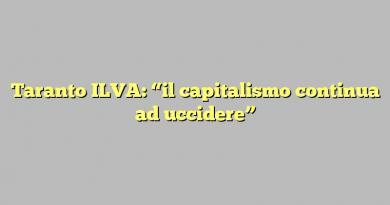 """Taranto ILVA: """"il capitalismo continua ad uccidere"""""""