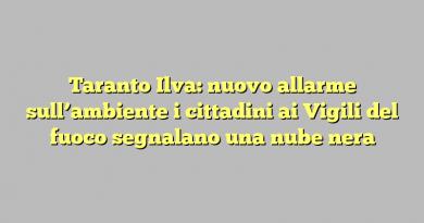 Taranto Ilva: nuovo allarme sull'ambiente i cittadini ai Vigili del fuoco segnalano una nube nera