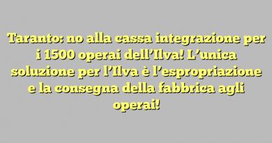 Taranto: no alla cassa integrazione per i 1500 operai dell'Ilva! L'unica soluzione per l'Ilva è l'espropriazione e la consegna della fabbrica agli operai!